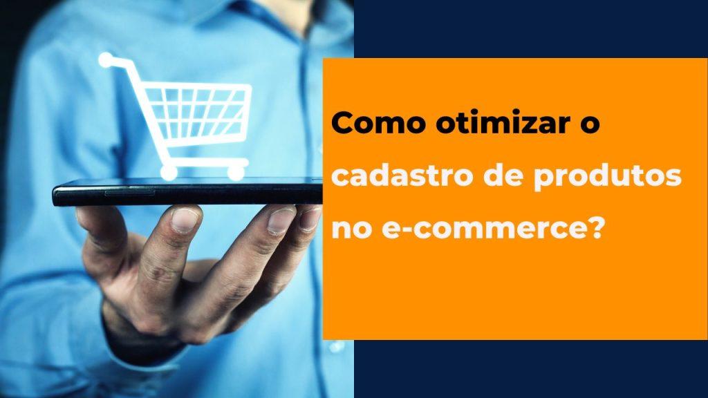 Como otimizar o cadastro de produtos no e-commerce?