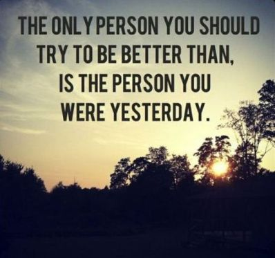 the only person you should try to be better than, is the person you were yesterday