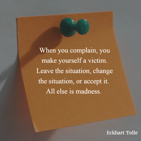 When you complain, you make yourself a victim. Leave the situation, change the situation, or accept it.
