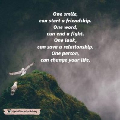 one smile can start a friendship, one word can end a fight, one look can save a relationship, one person can change your life
