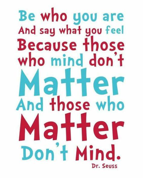 Be who you are and say what you feel because those who mind don't matter, and those who matter don't mind