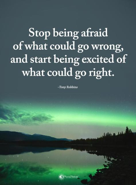 stop being afraid of what can go wrong, and start being excited about what could go right
