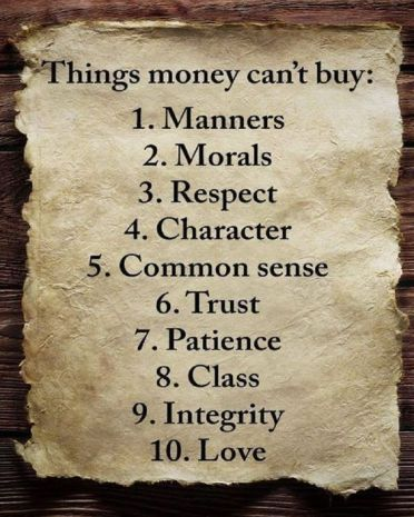 Things Money Can't Buy. 1 Manners, 2 Morals, 3 Respect, 4 Character, 5 Common Sense, 6 Trust, 7 Patience, 8 Class, 9 Integrity, 10 Love.