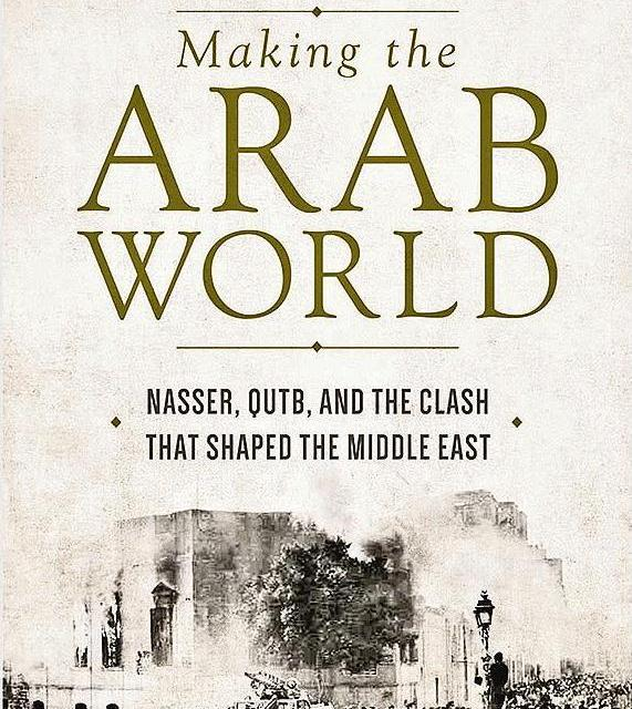 """NEWTON: """"Making the Arab World: Nasser, Qutb, and the Clash That Shaped the Middle East"""""""