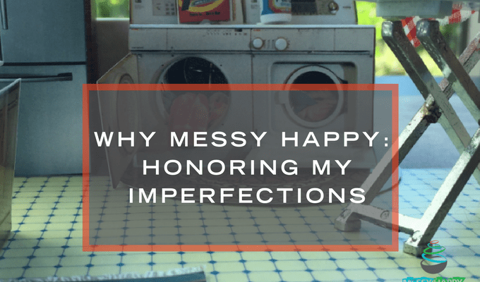 Why Messy Happy: Honoring My Imperfections
