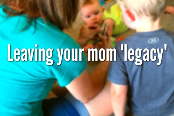 Leaving Your Mom Legacy