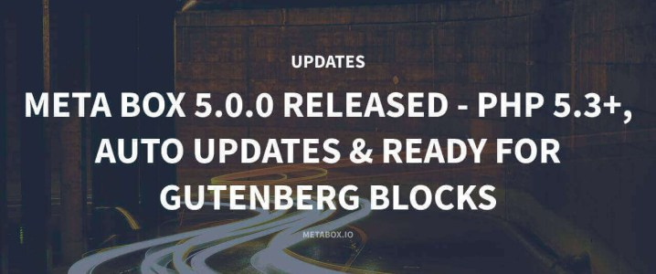 Meta Box 5.0.0 Released - PHP 5.3+, Auto Updates & Ready For Gutenberg Blocks