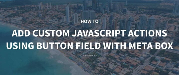 How to Add Custom JavaScript Actions Using Button Field with Meta Box