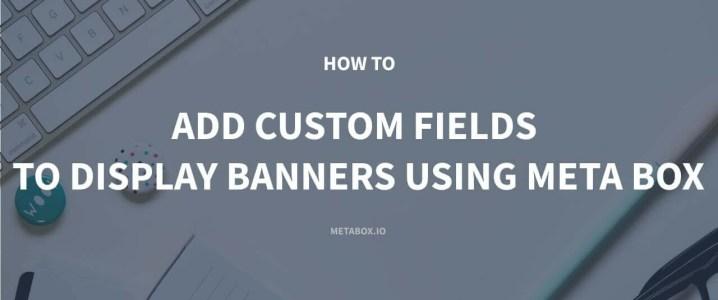 How to Add Custom Fields to Display Banners using Meta Box Plugin