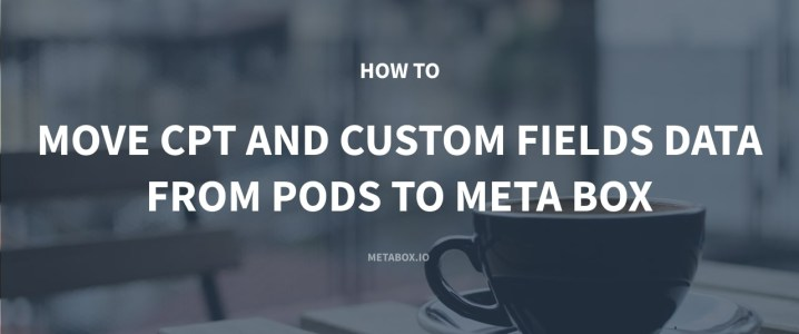 How to Move All Custom Post Types and Custom Fields Data From Pods to Meta Box