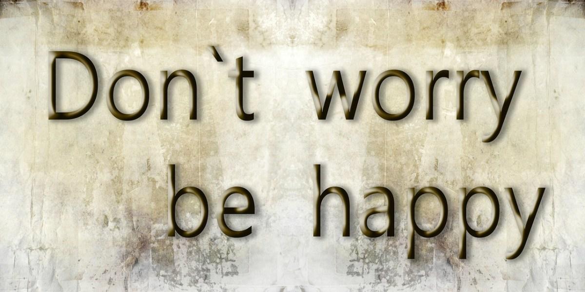 Lõpeta muretsemine, et olla õnnelik