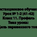 Дистанционное обучение. Урок № 1-2 (41-42). Класс 11. Профиль. Тема урока: Цепь переменного тока
