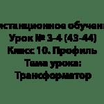 Дистанционное обучение. Урок № 3-4 (43-44). Класс 10. Профиль. Тема урока: Трансформатор