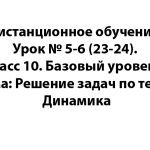 Дистанционное обучение. Урок № 5-6 (23-24). Класс 10. Базовый уровень. Тема: Решение задач по теме: Динамика