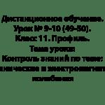 Дистанционное обучение. Урок № 9-10 (49-50). Класс 11. Профиль. Тема урока: Контроль знаний по теме: Механические и электромагнитные колебания