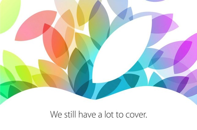 """Apple has sent out invites to an event next week where it is expected to launch a new iPad and mini iPad. In its typical cryptic way, the invite makes no mention of what the technology company plans to release. Instead, the invite to an event in San Francisco says """"we still have a lot to cover"""" with a stylized version of the Apple logo with multiple versions of the apple stalk in different colors. The guessing game is now on to try and work out what the words mean. Some tech writers have decided it means the new iPads will come with new colorful covers. Others have gone for a literal meaning, hoping that it means that a lot of new devices will be released in an event where Apple CEO Tim Cook will have a lot to cover. Last month Apple held the launch for its new iPhone 5S and 5C models in its Cupertino headquarters. This event will be held at the Yerba Buena Centre for the Arts in San Francisco. The rumors are that the 5th generation iPad will get a new look, including a smaller bezel, while the iPad Mini is expected to be upgraded with a high-resolution Retina screen. Apple is also expected to release more details of its new operating system, OS X Mavericks, and upgrades to the MacBook Pro rang"""