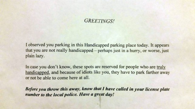 """A Westminster mother and her 10-year-old daughter found a note on their van that called them """"lazy"""" and idiotic for parking in a disability spot. The typed-out note was placed on the van windshield after they parked at Target off Church Ranch Boulevard Friday afternoon. """"I thought it was a flyer,"""" Naomi Barringer said. The small, white piece of paper wasn't an advertisement, rather a note shaming the mother and daughter. """"It says, 'Greetings. I observed you parking in this handicap parking place today. It appears that you are not really handicap. Perhaps just in a hurry or worse, just plain lazy,'"""" said Naomi as she read from the note. Kaitlyn, 10, said she's not lazy but is in pain often and needs the disability placard. """"I was offended, I was hurt actually. I really didn't know people thought of me like that,"""" she said. Kaitlyn has a rare genetic disorder called hypophosphatasia that leaves her bones weak and brittle. She was born with 13 bone fractures and has had dozens more since then. """"I am disabled and they may not know that and I can understand that because I do look normal but I don't think they have to do that,"""" she said. The three paragraph note continued with: """"In case you don't know, these spots are reserved for people who are truly handicapped and because of idiots like you, they have to park farther away or not be able to come here at all."""""""