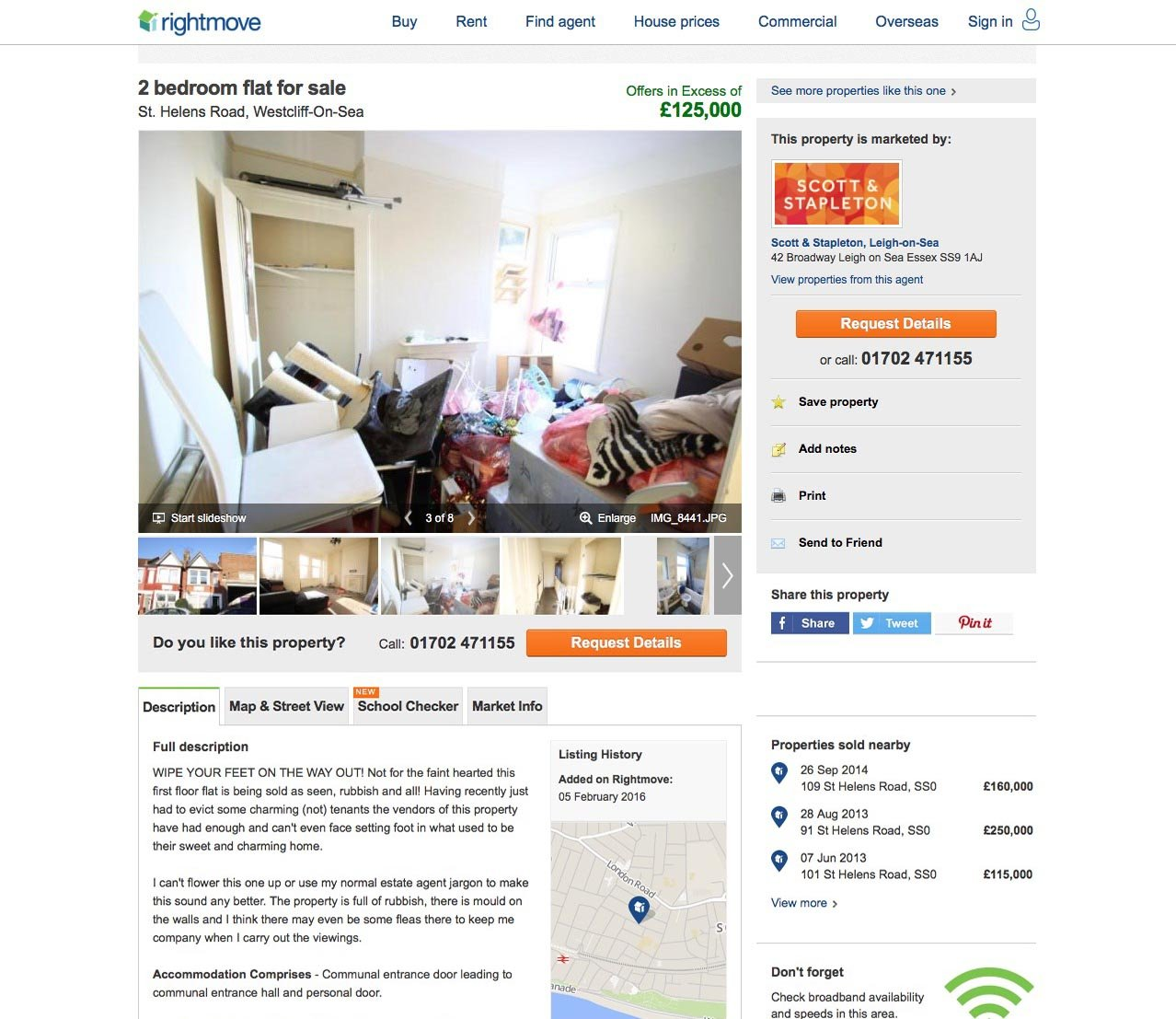 """Date: February 9 2016nLocation: Westcliff-on-Sea, Essex, England.nA two-bed flat sold within three days despite an honest estate agent telling potential buyers to """"wipe your feet on the way out"""".nIn a candid Rightmove advert, estate agents Scott & Stapleton, based in Leigh-on-Sea, Essex, told buyers the flat ¿ on the market for £125,000 ¿ was being sold complete with mouldy walls, mounds of rubbish and """"fleas to keep you company"""".nPictured: The listing as it appeared on Rightmove."""