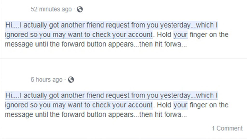 """Have you received a warning from a Facebook friend about multiple friend requests? It looks something like this: """"Hi....I actually got another friend request from you which I ignored so you may want to check your account."""" It then tells you to, """"Hold your finger on the message until the forward button appears...then hit forward and all the people you want to forward too....I had to do the people individually."""" Officials say it is a total hoax. Your account isn?t hacked, there are no duplicate friend requests and you did not receive a request from the person you?re forwarding it to. The office says to not do what it says and to simply ignore the message. There are no bugs or hacks linked to it, it is just an annoying chain message."""