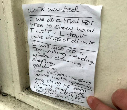 "Collect of Anthony's hand written note.Teenager Charlotte Howard,16, has launched a campaign to help a homeless man called Anthony after spotting his hand written note asking for work to make ?his life worth living?. Hastings, East Sussex.See National News story NNwork.A teenager spotted a ""heartbreaking"" note from a homeless man offering to work for free to ""make his life worth living.""Anthony offered a string of services for free including dog walking, window cleaning, shopping and house work and pleaded for someone to ""help change a life.""Charlotte Howard, 16, said it ""broke her heart"" when she saw Anthony's handwritten note by his tent last week where he currently sleeps near a bus stop in Hastings, East Sussex.Anthony, who has been homeless for nine years, wrote: ""Work wanted. I will do a trial for free to show how I work - I don't take drugs or drink."