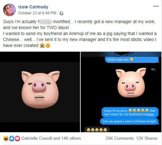 "A WOMAN accidentally sent her new boss video of herself as an animated pig begging her boyfriend to get a Chinese takeaway. Make-up artist Issie Carmody had known her boss for just two days when she misdirected the toe-curling clip. The 22-year-old used an app to turn her face into that of a pig and then repeated the word ""Chinese"" in a variety of voices. Issie, from Corsham, Wilts, shared her ""idiotic"" clip on social media, admitting: ""Guys I?m actually f****** mortified. ""I recently got a new manager at my work, and I've known her for two days!"""