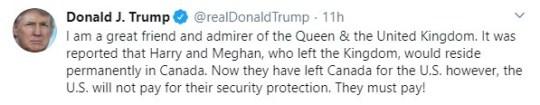 Donald J. Trump @realDonaldTrump? 11h Soy un gran amigo y admirador de la Reina y el Reino Unido. Se informó que Harry y Meghan, que abandonaron el Reino, residirían permanentemente en Canadá. Ahora que se han ido de Canadá a los Estados Unidos, sin embargo, los Estados Unidos no pagarán por su protección de seguridad. ¡Deben pagar!