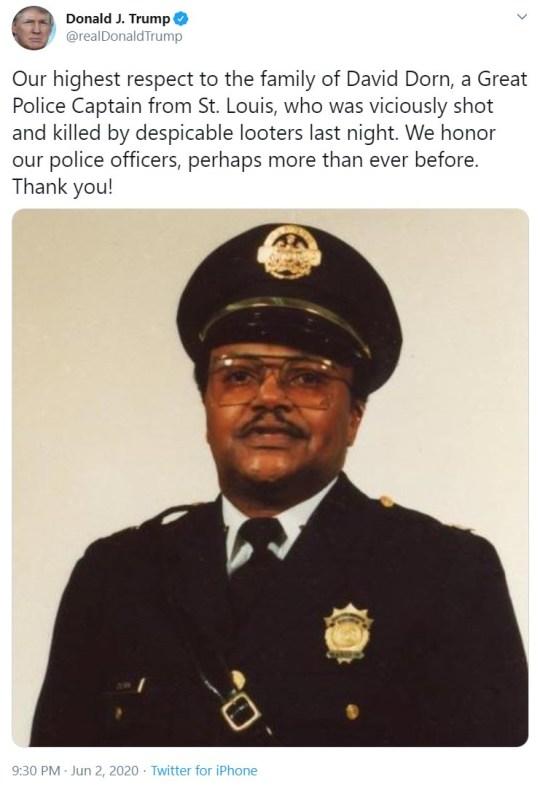 Le président Donald Trump tweete dans la nuit du 2 juin 2020: Notre plus grand respect à la famille de David Dorn, un grand capitaine de police de Saint-Louis, qui a été brutalement abattu et tué par des pillards ignobles la nuit dernière. Nous honorons nos policiers, peut-être plus que jamais auparavant. Je vous remercie!