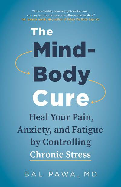 Bal Pawa?s The Mind - Body Cure: Heal Your Pain, Anxiety And Fatigue By Controlling Chronic Stress the mind body cure