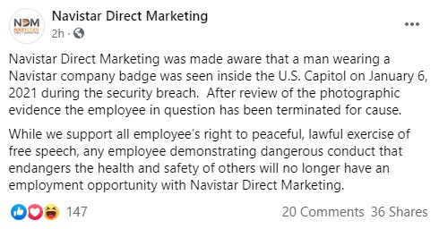9123393 Rioter fired with work lanyard around his neck Navistar Direct Marketing was made aware that a man wearing a Navistar company badge was seen inside the U.S. Capitol on January 6, 2021 during the security breach. After review of the photographic evidence the employee in question has been terminated for cause. While we support all employee?s right to peaceful, lawful exercise of free speech, any employee demonstrating dangerous conduct that endangers the health and safety of others will no longer have an employment opportunity with Navistar Direct Marketing.