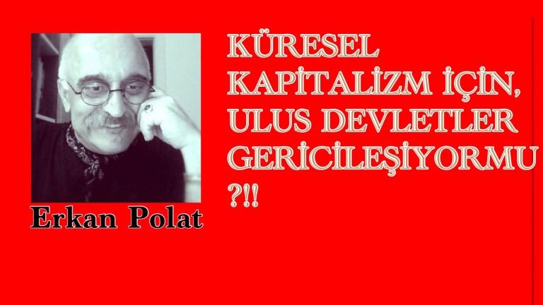 Erkan Polat Yazdı: KÜRESEL KAPİTALİZM İÇİN, ULUS DEVLETLER GERİCİLEŞİYORMU ?!!