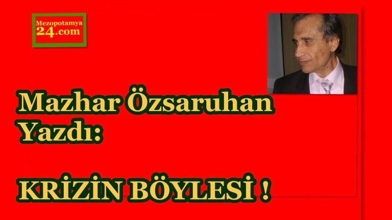 Mazhar Özsaruhan Yazdı: KRİZİN BÖYLESİ !