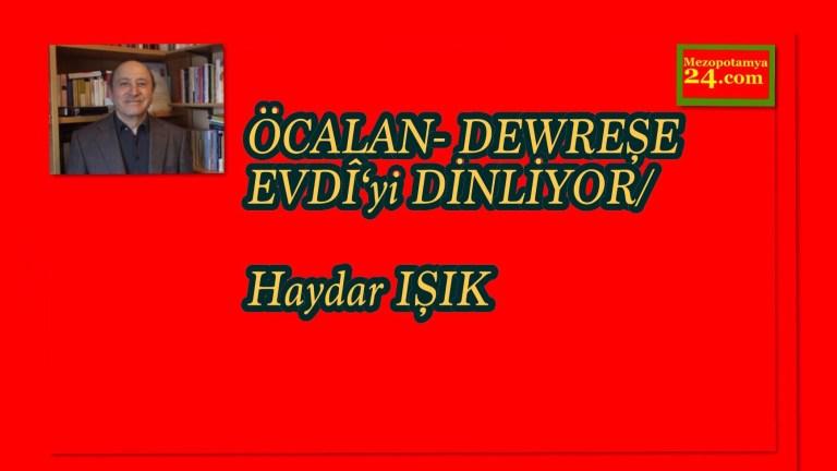 ÖCALAN- DEWREŞE EVDÎ'yi DİNLİYOR/Haydar IŞIK