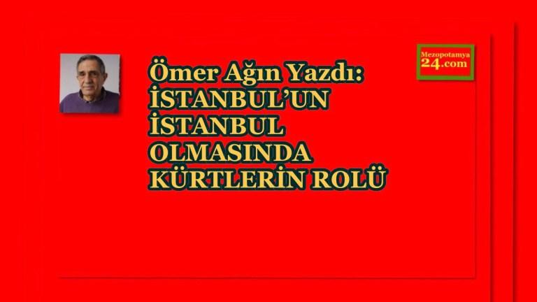 Ömer Ağın Yazdı: İSTANBUL'UN İSTANBUL OLMASINDA KÜRTLERİN ROLÜ