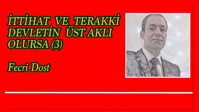 İTTİHAT VE TERAKKİ DEVLETİN ÜST AKLI OLURSA (3) Fecri Dost