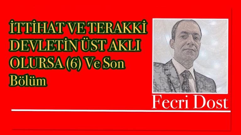 İTTİHAT VE TERAKKİ DEVLETİN ÜST AKLI OLURSA (6) Ve Son Bölüm Fecri Dost