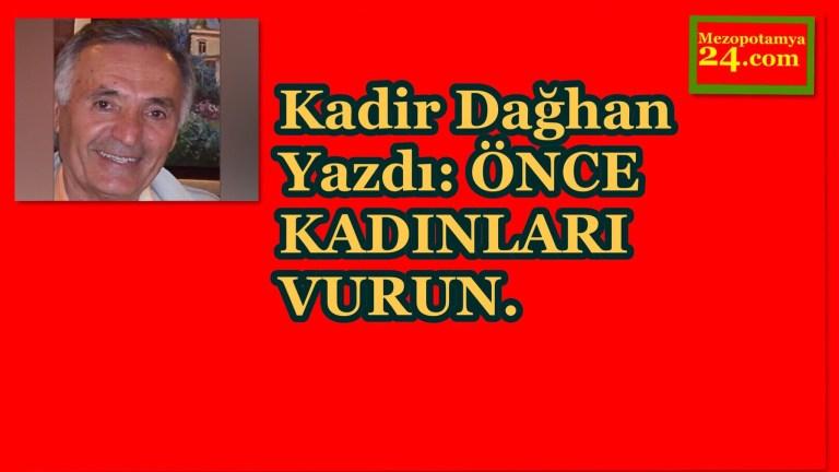 Kadir Dağhan Yazdı: ÖNCE KADINLARI VURUN.