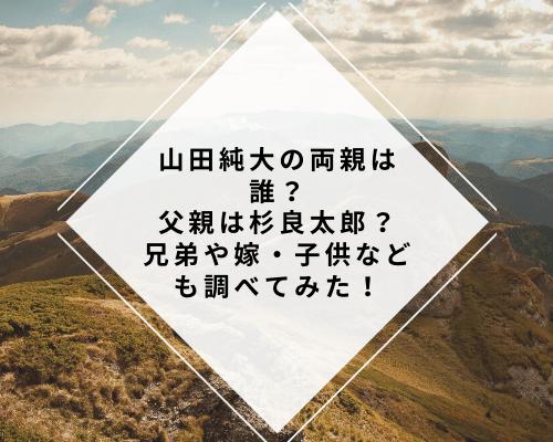 山田純大の両親は誰?父親は杉良太郎?兄弟や嫁・子供などの家族関係も調べてみた!