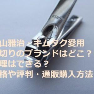福山雅治・キムタク愛用の爪切りのブランドはどこ?修理はできる?価格や評判・通販購入方法についても!