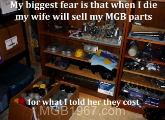 My biggest fear is when I die my wife will sell my MGB parts for what I told her they cost