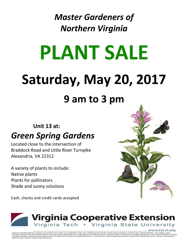 Master Gardeners of Northern Virginia PLANT SALE Saturday, May 20, 2017 9 am to 3 pm Unit 13 at: Green Spring Gardens Located close to the intersection of Braddock Road and Little River Turnpike Alexandria, VA 22312 A variety of plants to include: Native plants Plants for pollinators Shade and sunny solutions Cash, checks and credit cards accepted
