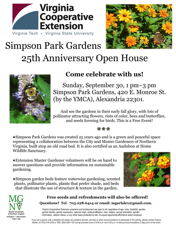 Simpson Park Gardens 25th Anniversary Open House Come celebrate with us! Sunday, September 30, 1 pm–3 pm Simpson Park Gardens, 420 E. Monroe St. (by the YMCA), Alexandria 22301. And see the gardens in their early fall glory, with lots of pollinator attracting flowers, riots of color, bees and butterflies, and seeds forming for birds. This is a Free Event! Simpson Park Gardens was created 25 years ago and is a green and peaceful space representing a collaboration between the City and Master Gardeners of Northern Virginia, built atop an old road bed. It is also certified as an Audubon at Home Wildlife Sanctuary. Extension Master Gardener volunteers will be on hand to answer questions and provide information on sustainable gardening. Simpson garden beds feature waterwise gardening, scented plants, pollinator plants, plants that prefer shade, and beds that illustrate the use of structure & texture in the garden. Free seeds and refreshments will also be offered! Questions? Tel.  703-228-6414 or email: mgarlalex@gmail.com.