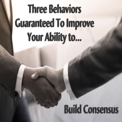 Three behaviors guaranteed to Improve your ability to build consensus