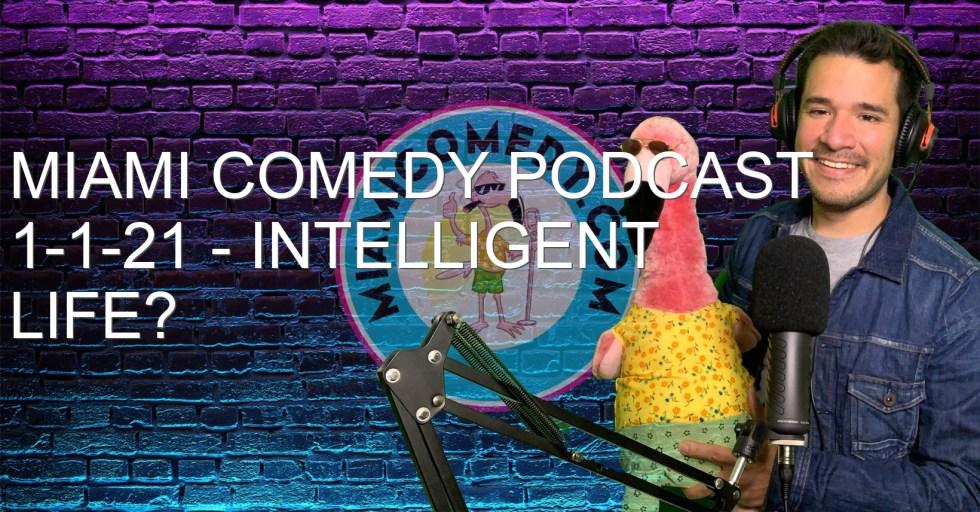 Miami Comedy Podcast 1-1-21 – Intelligent Life?