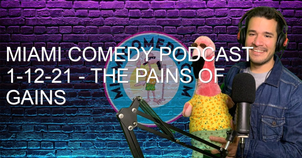 Miami Comedy Podcast 1-12-21 – The pains of gains