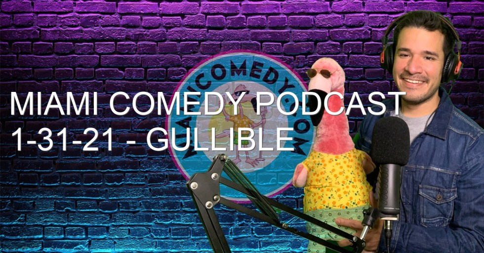 Miami Comedy Podcast 1-31-21 – Gullible