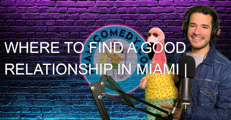 Where to find a good relationship in Miami | Miami Comedy Podcast 4-30-21