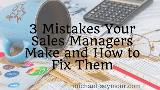 3 Mistakes Sales Managers Make and How to Fix Them