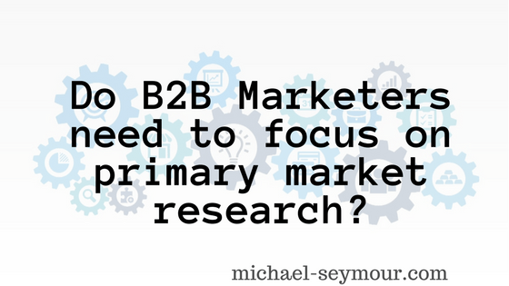 Do B2B Marketers need to focus on primary market research?