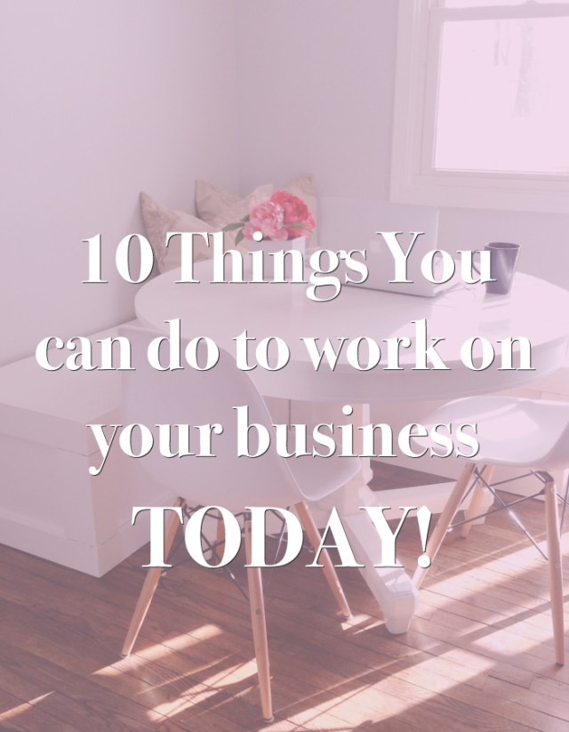 10-Things-You-can-do-to-work-on-your-business-TODAY!-