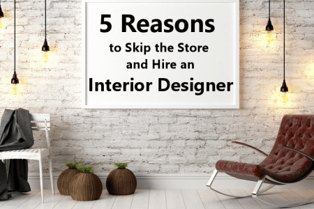 Five Reasons to Skip the Store and Hire an Interior Designer     Five Reasons to Skip the Store and Hire an Interior Designer
